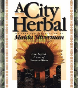 A City Herbal: A Guide To The Lore, Legend, And Usefullness Of 34 Plants That Grow Wild In The Cities, Suburbs And Country Places