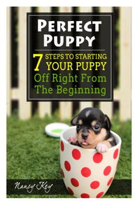 Perfect Puppy: 7 Steps To Starting Your Puppy Off Right From The Beginning