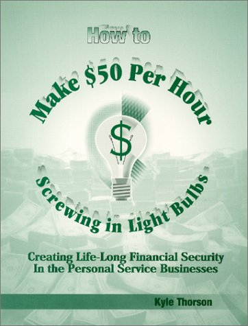 How To Make $50 Per Hour Screwing In Light Bulbs : Creating Life-Long Financial Security In The Personal Service Businesses