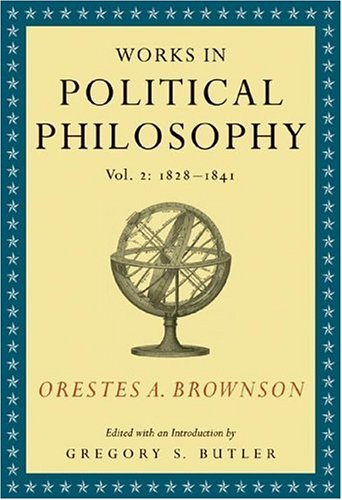 Orestes A. Brownson: Works In Political Philosophy, Vol. 2:1828-1841