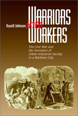 Warriors Into Workers: The Civil War And The Formation Of The Urban-Industrial Society In A Northern City (The North'S Civil War)