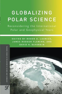 Globalizing Polar Science: Reconsidering The International Polar And Geophysical Years (Palgrave Studies In The History Of Science And Technology)