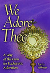 We Adore Thee: A Way Of The Cross For Eucharistic Adoration