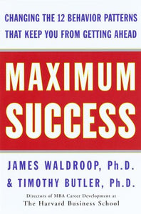 Maximum Success: Changing The 12 Behavior Patterns That Keep You From Getting Ahead