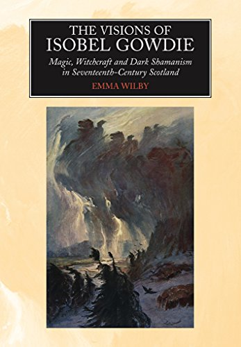 The Visions Of Isobel Gowdie: Magic, Witchcraft And Dark Shamanism In Seventeenth-Century Scotland