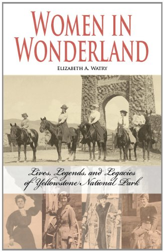 Women In Wonderland: Lives, Legends, And Legacies Of Yellowstone National Park
