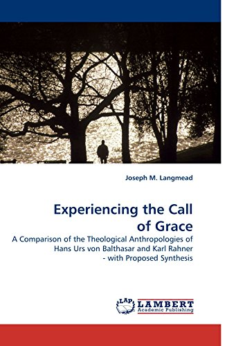 Experiencing The Call   Of Grace: A Comparison Of The Theological Anthropologies Of Hans Urs Von Balthasar And Karl Rahner  - With Proposed Synthesis