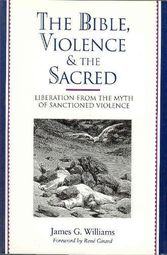 Bible, Violence, And The Sacred: Liberation From The Myth Of Sanctioned Violence