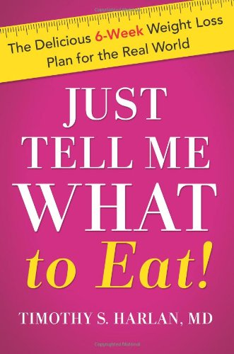Just Tell Me What To Eat!: The Delicious 6-Week Weight Loss Plan For The Real World