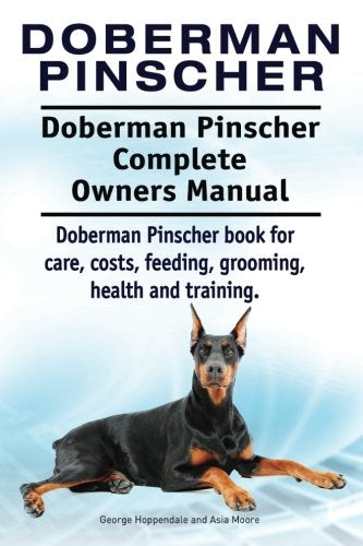 Doberman Pinscher. Doberman Pinscher Complete Owners Manual. Doberman Pinscher Book For Care, Costs, Feeding, Grooming, Health And Training.