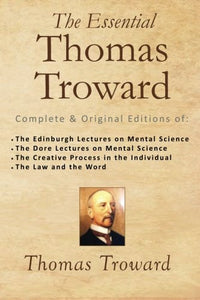 The Essential Thomas Troward: Complete & Original Editions Of The Edinburgh Lectures On Mental Science, The Dore Lectures On Mental Science, The ... In The Individual, The Law And The Word