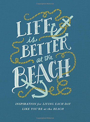 Life Is Better At The Beach: Inspirational Rules For Living Each Day Like You'Re At The Beach