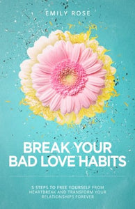 Break Your Bad Love Habits: 5 Steps To Free Yourself From Heartbreak And Transform Your Relationships Forever