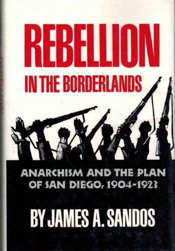 Rebellion In The Borderlands: Anarchism And The Plan Of San Diego, 1904-1923