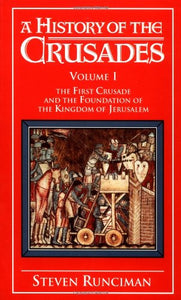 A History Of The Crusades Vol. I: The First Crusade And The Foundations Of The Kingdom Of Jerusalem (Volume 1)