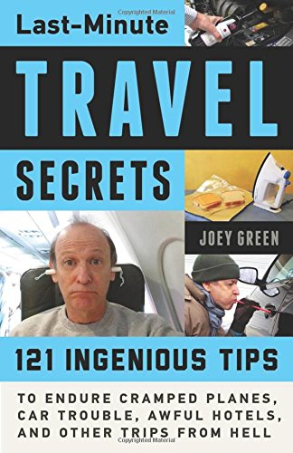 Last-Minute Travel Secrets: 121 Ingenious Tips To Endure Cramped Planes, Car Trouble, Awful Hotels, And Other Trips From Hell