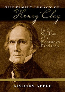 The Family Legacy Of Henry Clay: In The Shadow Of A Kentucky Patriarch (Topics In Kentucky History)
