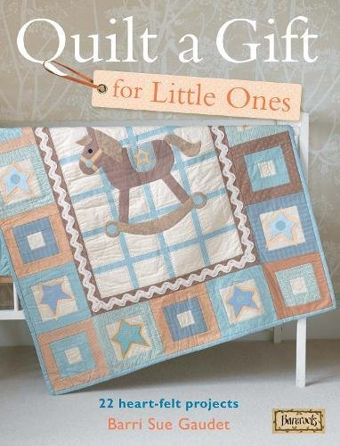 Quilt A Gift For Little Ones: Over 20 Heartfelt Projects To Stitch In An Evening, A Weekend Or More (Bareroots)