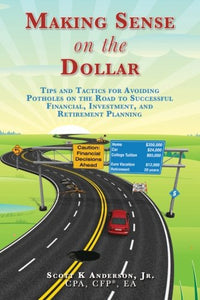 Making Sense On The Dollar: Tips And Tactics For Avoiding Potholes On The Road To Successful Financial, Investment, And Retirement Planning. (Volume 1)