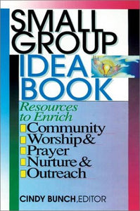 Small Group Idea Book: Resources To Enrich Community, Worship, Prayer, Nurture, Outreach