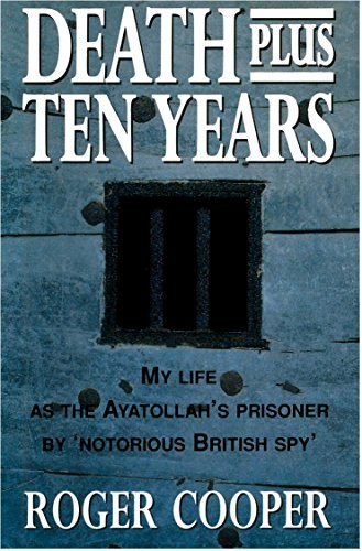 Death Plus Ten Years: My Life As The Ayatollah'S Prisoner By 'Notorious British Spy'