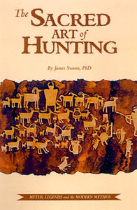 The Sacred Art Of Hunting : Myths, Legends, And The Modern Mythos