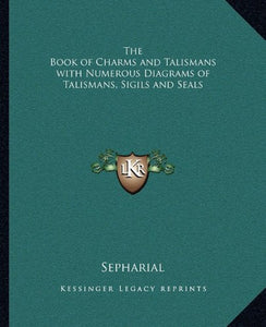 The Book Of Charms And Talismans With Numerous Diagrams Of Talismans, Sigils And Seals