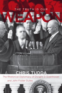 The Truth Is Our Weapon: The Rhetorical Diplomacy Of Dwight D. Eisenhower And John Foster Dulles