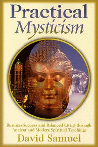 Practical Mysticism: Business Success And Balanced Living Through Ancient And Modern Spiritual Teachings