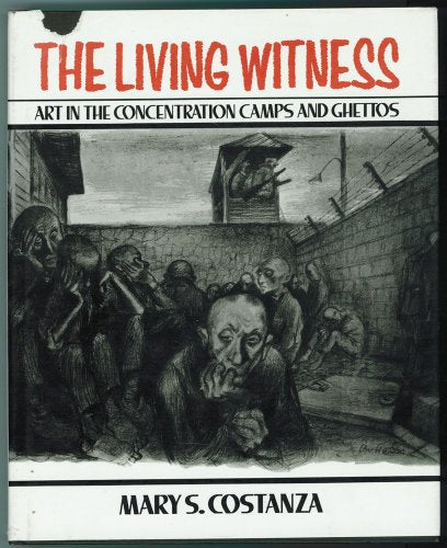 The Living Witness: Art In The Concentration Camps And Ghettos