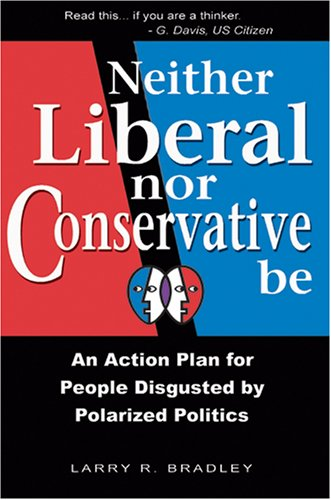 Neither Liberal Nor Conservative Be: An Action Plan For People Disgusted By Polarized Politics
