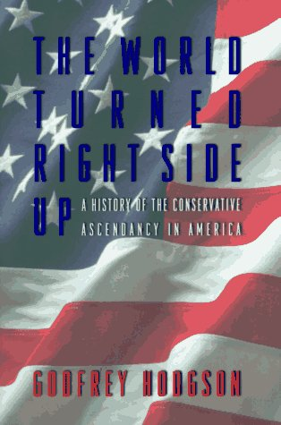 The World Turned Right Side Up: A History Of The Conservative Ascendancy In America