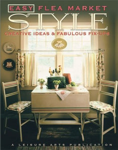 Easy Flea Market Style: Creative Ideas & Fabulous Fix-Ups