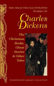 The Selected Illustrated Works Of Charles Dickens: The Christmas Books, Ghost Stories And Other Tales (Wordsworth Library Collection)