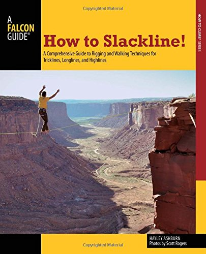 How To Slackline!: A Comprehensive Guide To Rigging And Walking Techniques For Tricklines, Longlines, And Highlines (How To Climb Series)
