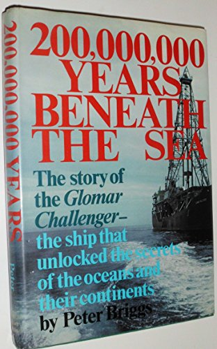 200,000,000 Years Beneath The Sea: The Story Of The Glomar Challenger, The Ship That Unlocked The Secrets Of The Oceans And Their Continents