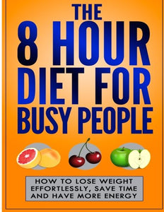 The 8 Hour Diet For Busy People: How To Lose Weight Effortlessly, Save Time And