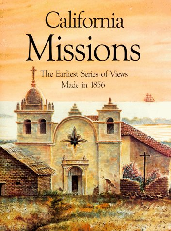 California Missions: The Earliest Series Of Views Made In 1856