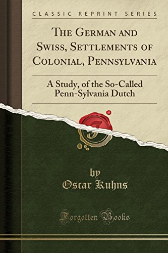 The German And Swiss, Settlements Of Colonial, Pennsylvania: A Study, Of The So-Called Penn-Sylvania Dutch (Classic Reprint)