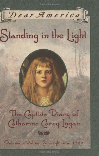Standing In The Light: The Captive Diary Of Catharine Carey Logan, Delaware Valley, Pennsylvania, 1763