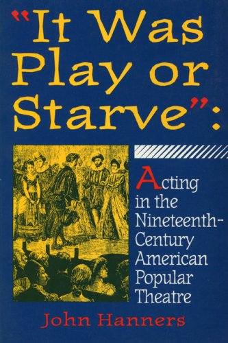 It Was Play Or Starve: Acting In The Nineteenth-Century American Popular Theatre (Entertainment And Leisure Studies)