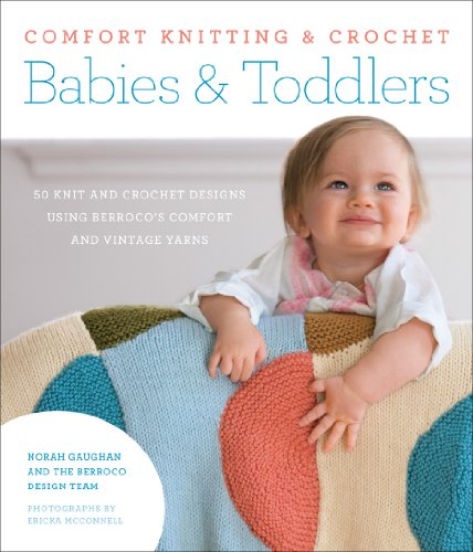 Comfort Knitting & Crochet: Babies & Toddlers: More Than 50 Knit And Crochet Designs Using Berroco'S Comfort And Vintage Yarns