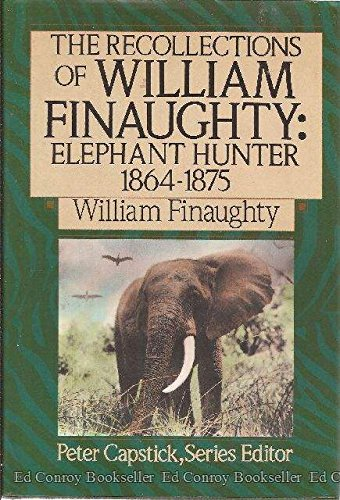 The Recollections Of William Finaughty: Elephant Hunter 1864-1875 (The Peter Capstick Library)