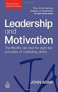 Leadership And Motivation: The Fifty-Fifty Rule And The Eight Key Principles Of Motivating Others (The John Adair Leadership Library)