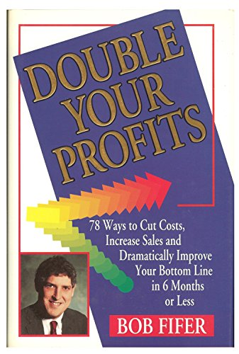 Double Your Profits: 78 Ways To Cut Costs, Increase Sales, And Dramatically Improve Your Bottom Line In 6 Months Or Less
