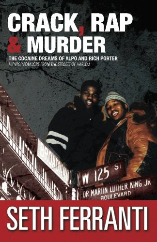 Crack, Rap And Murder: The Cocaine Dreams Of Alpo And Rich Porter Hip-Hop Folklore From The Streets Of Harlem (Street Legends) (Volume 6)