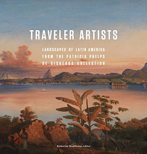 Traveler Artists: Landscapes Of Latin America From The Patricia Phelps De Cisneros Collection