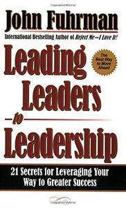 Leading Leaders To Leadership: 21 Secrets For Leveraging Your Way To Greater Success