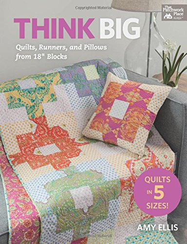 Think Big: Quilts, Runners, And Pillows From 18 Blocks