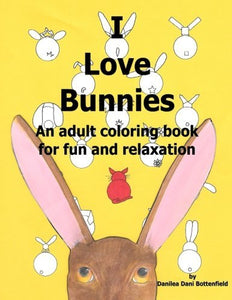 I Love Bunnies: An Adult Coloring Book For Relaxation And Fun. (Pages From The Heart) (Volume 1)
